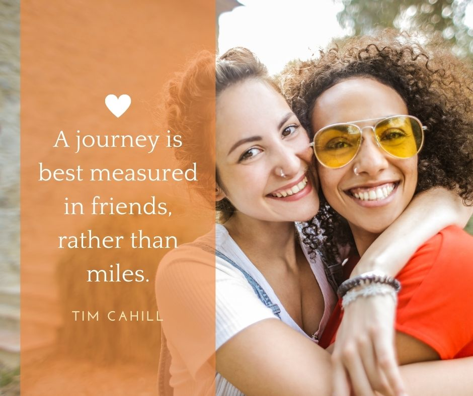 "traveling quotes with friends - ""A journey is best measured in friends, rather than miles.""  – Tim Cahill"