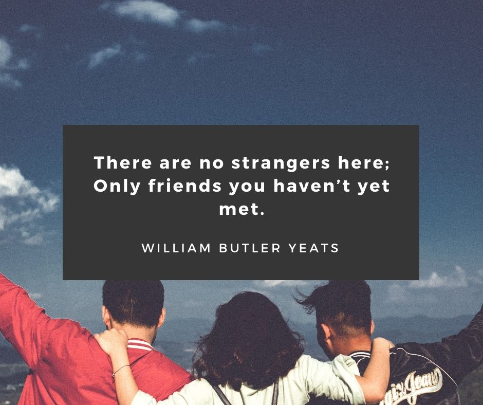 "travelling with friends quotes - ""There are no strangers here; Only friends you haven't yet met."" – William Butler Yeats"
