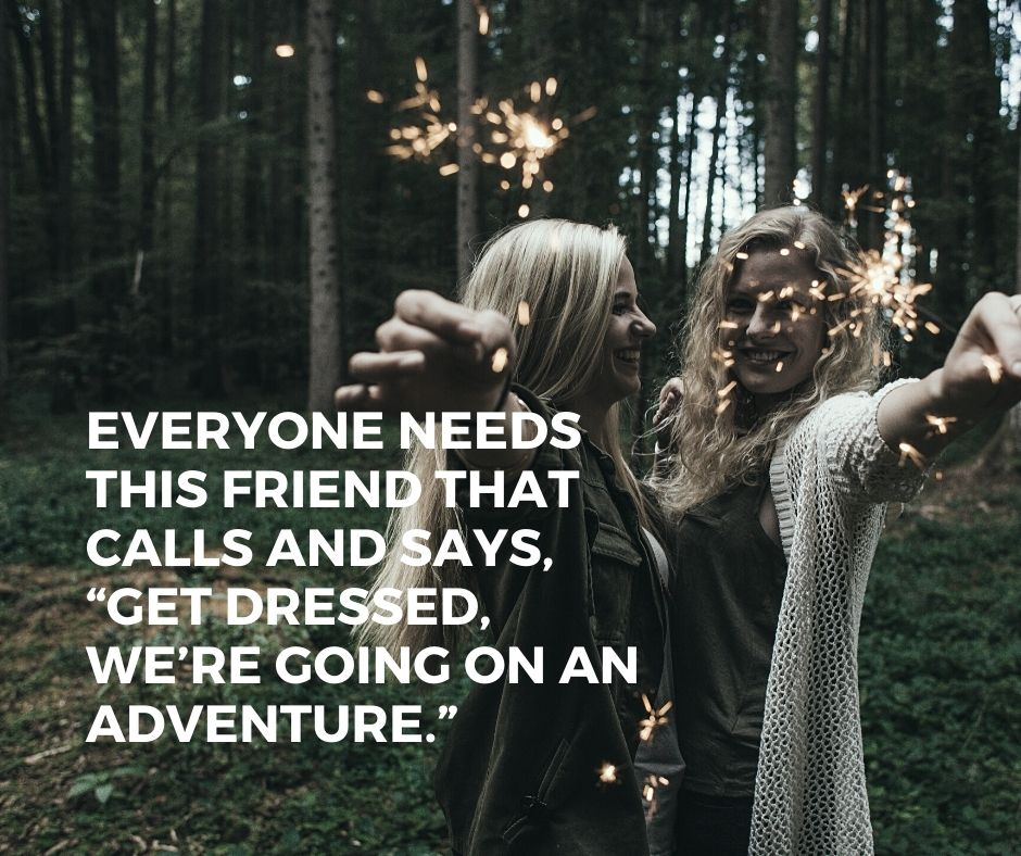 "quotes on traveling with friends - ""Everyone needs a friend that will call and say, 'Get dressed, we are going on an adventure."""