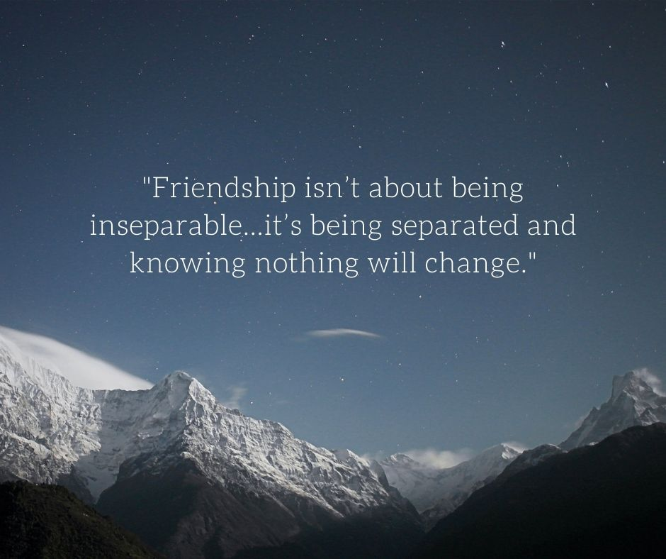"awesome trip with friends quotes - ""Friendship isn't about being inseparable…it's being separated and knowing nothing will change."""